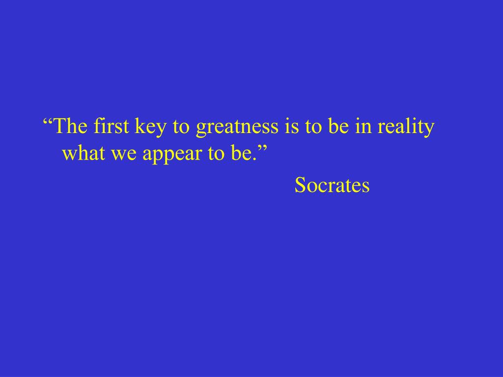 """The first key to greatness is to be in reality what we appear to be."""