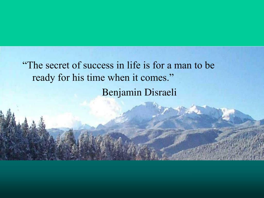 """The secret of success in life is for a man to be ready for his time when it comes."""