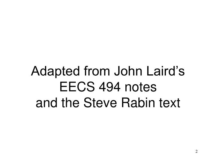 Adapted from john laird s eecs 494 notes and the steve rabin text