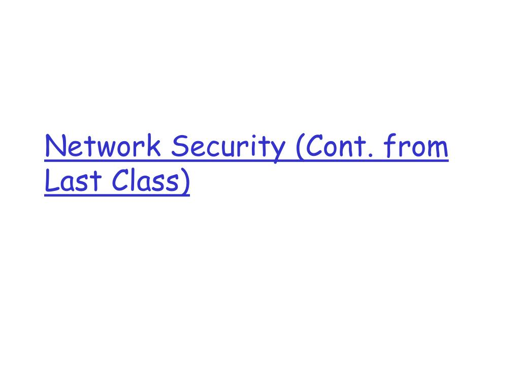 Network Security (Cont. from Last Class)