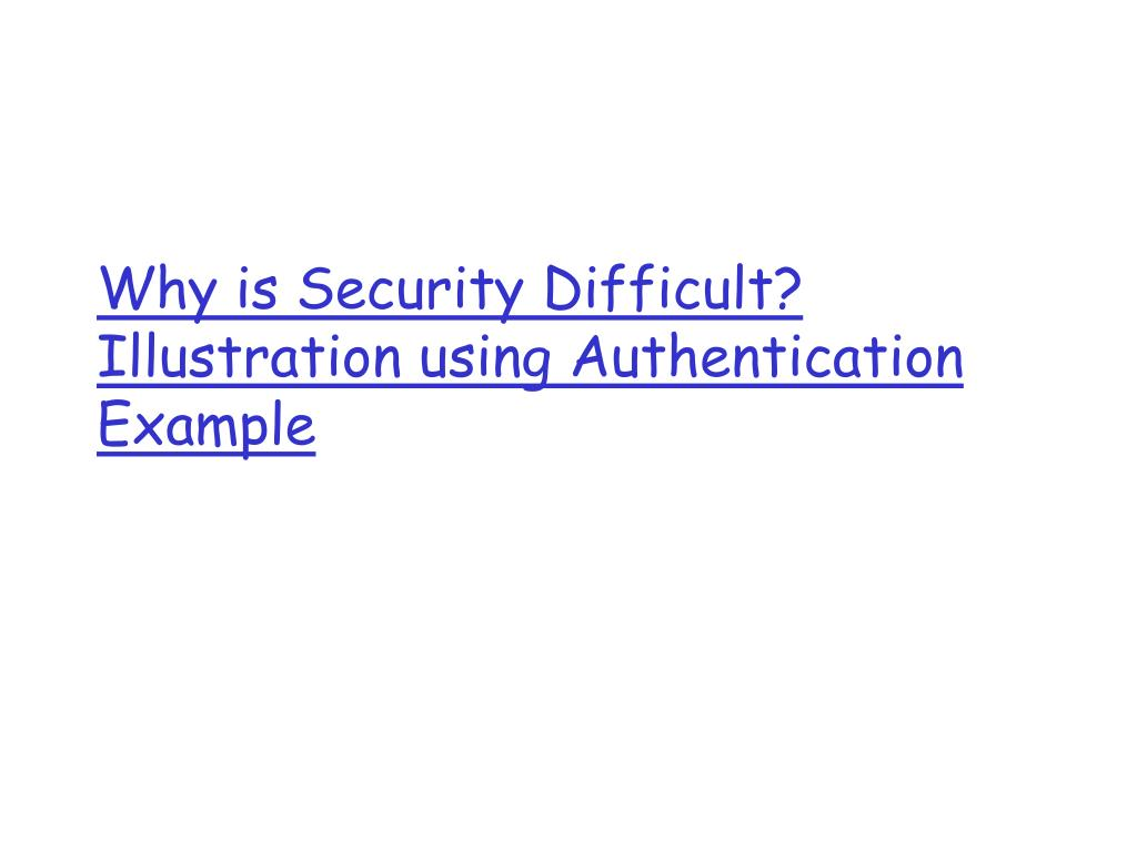 Why is Security Difficult? Illustration using Authentication Example