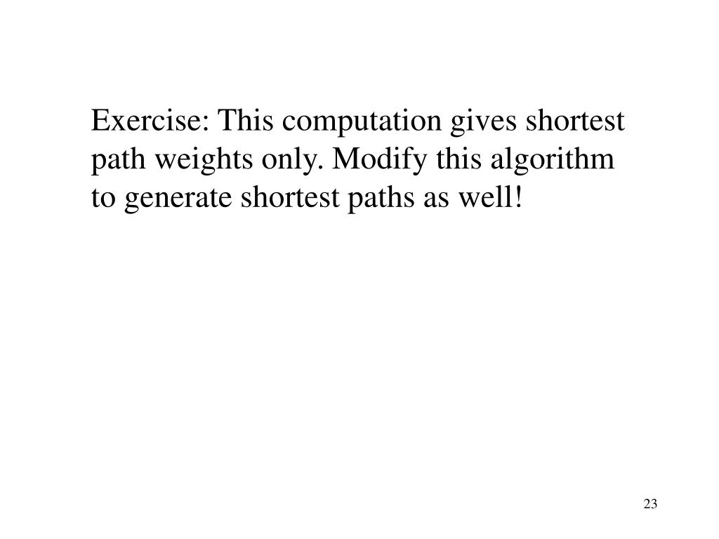 Exercise: This computation gives shortest path weights only. Modify this algorithm to generate shortest paths as well!