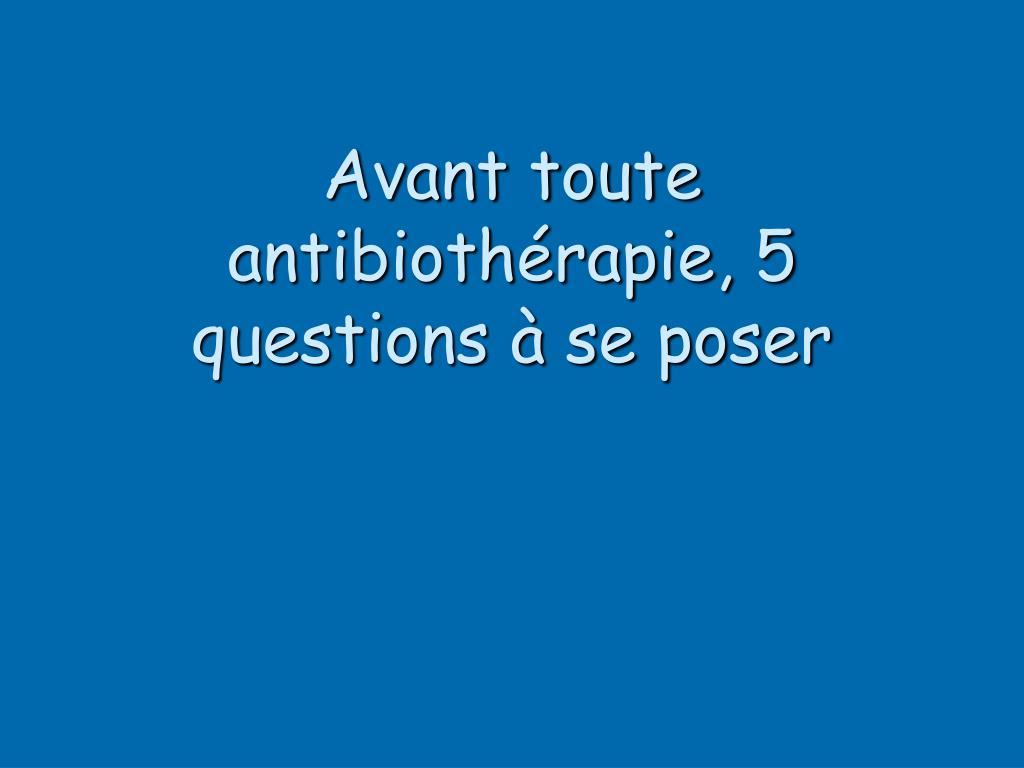 Avant toute antibiothérapie, 5 questions à se poser