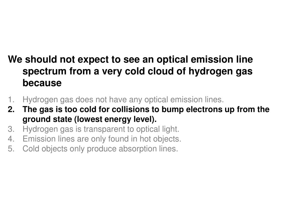 We should not expect to see an optical emission line spectrum from a very cold cloud of hydrogen gas because