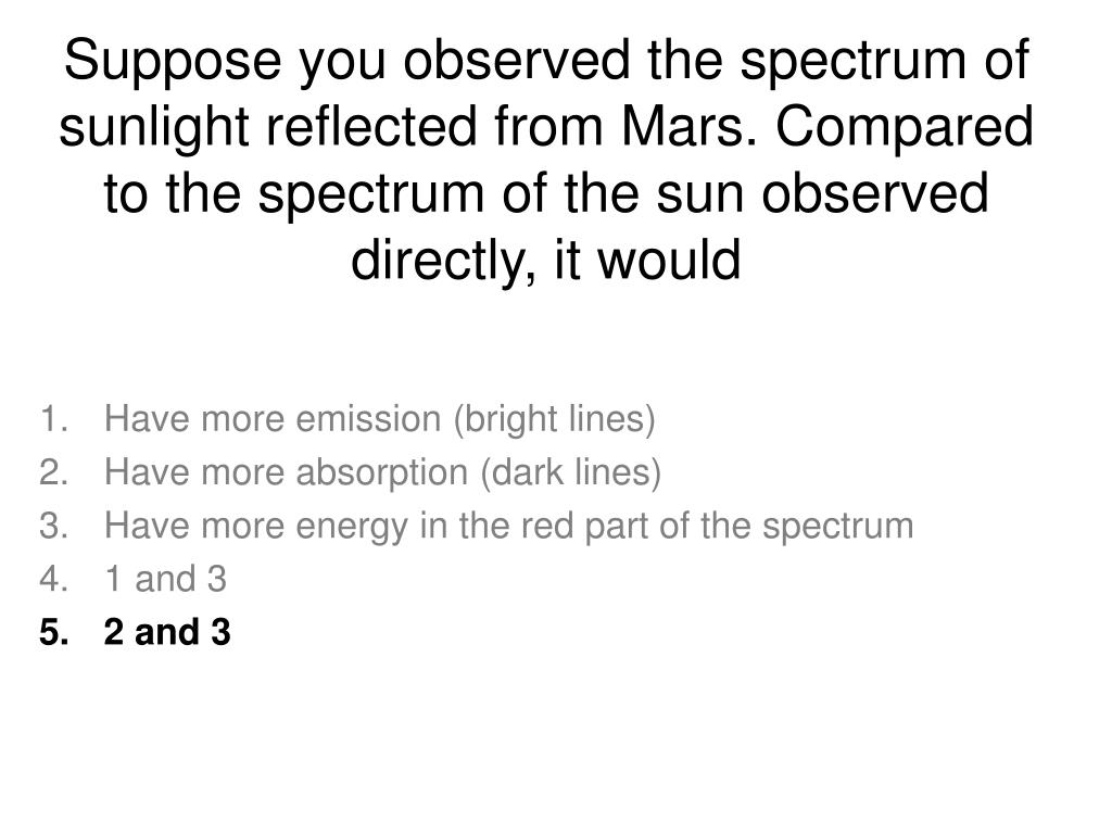 Suppose you observed the spectrum of sunlight reflected from Mars. Compared to the spectrum of the sun observed directly, it would