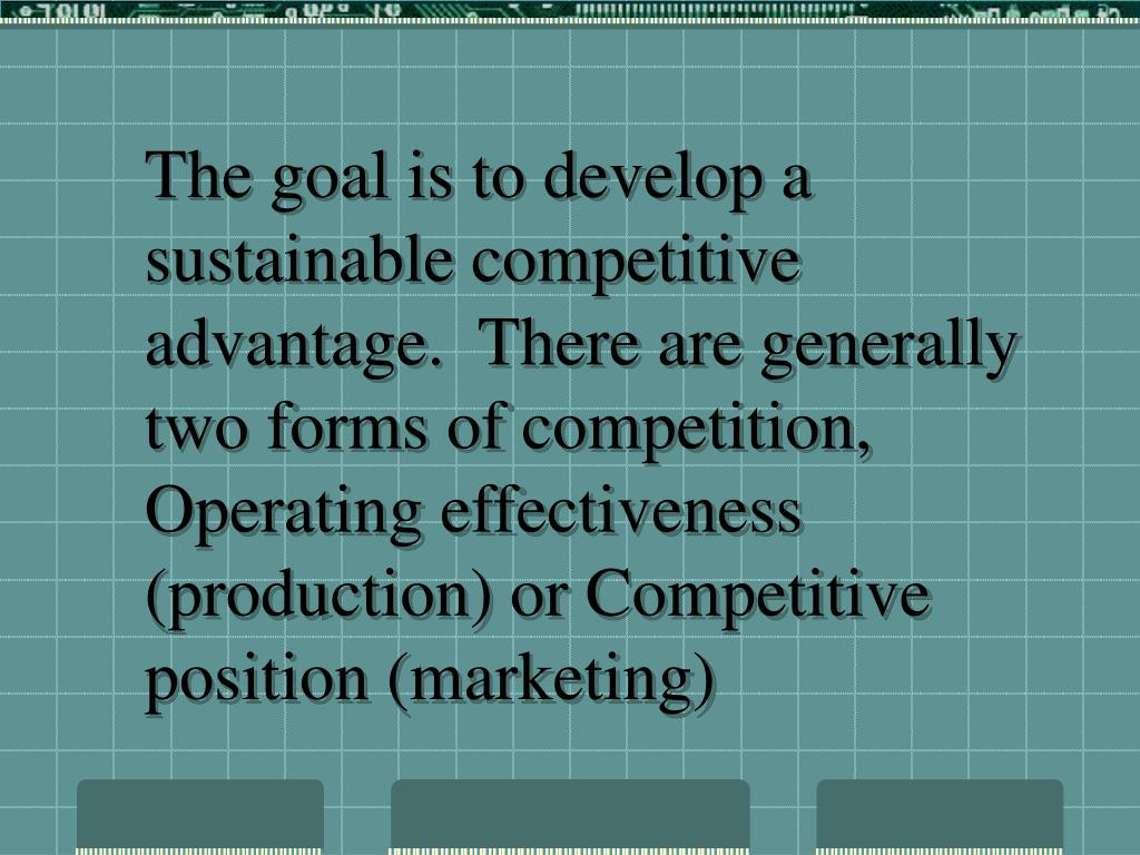 The goal is to develop a sustainable competitive advantage.  There are generally two forms of competition, Operating effectiveness (production) or Competitive position (marketing)