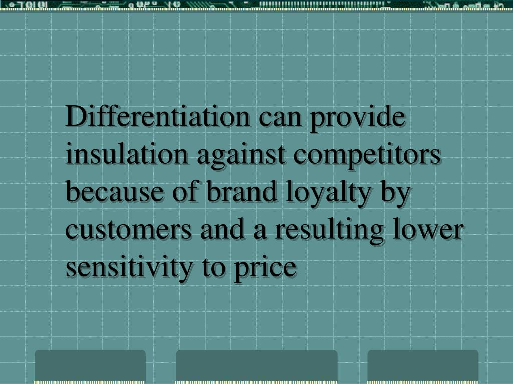 Differentiation can provide insulation against competitors because of brand loyalty by customers and a resulting lower sensitivity to price