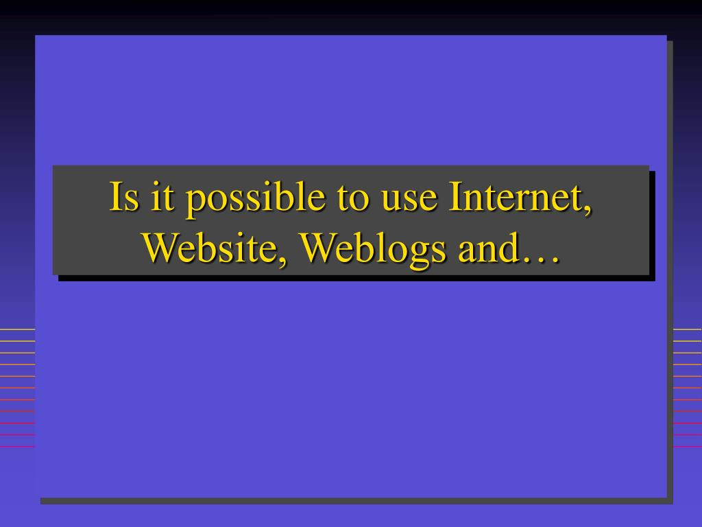 Is it possible to use Internet, Website, Weblogs and…