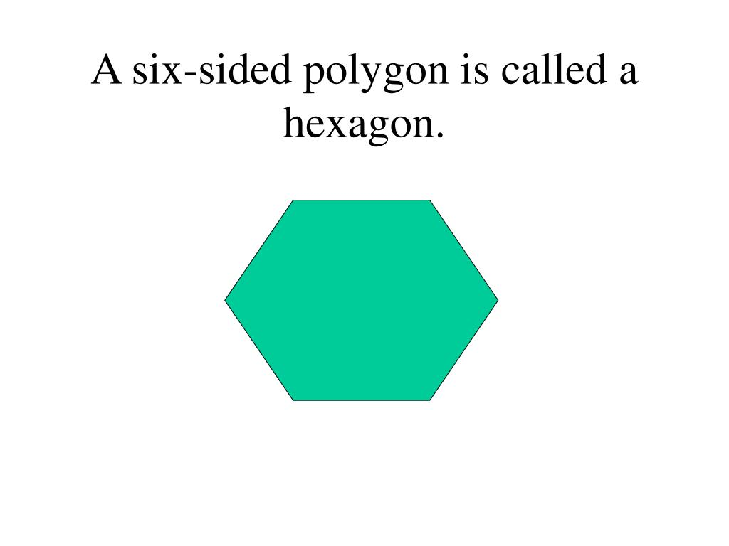 A six-sided polygon is called a hexagon.
