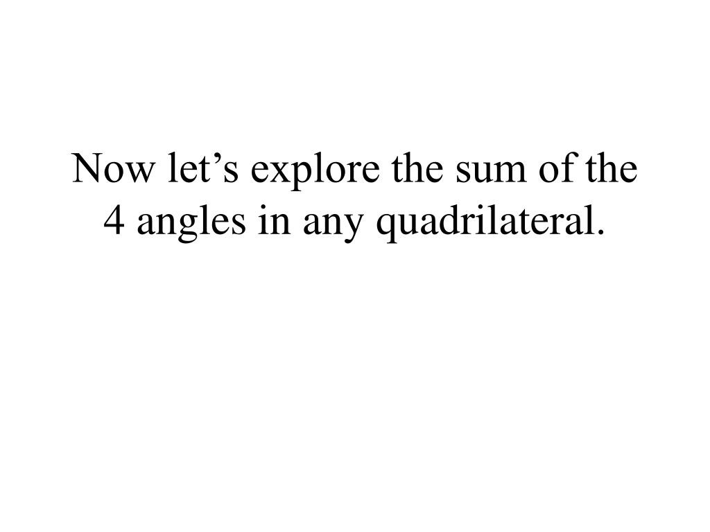 Now let's explore the sum of the 4 angles in any quadrilateral.