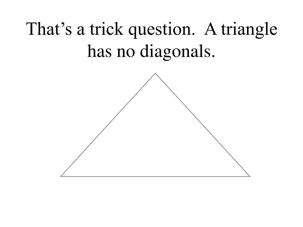 That's a trick question.  A triangle has no diagonals.
