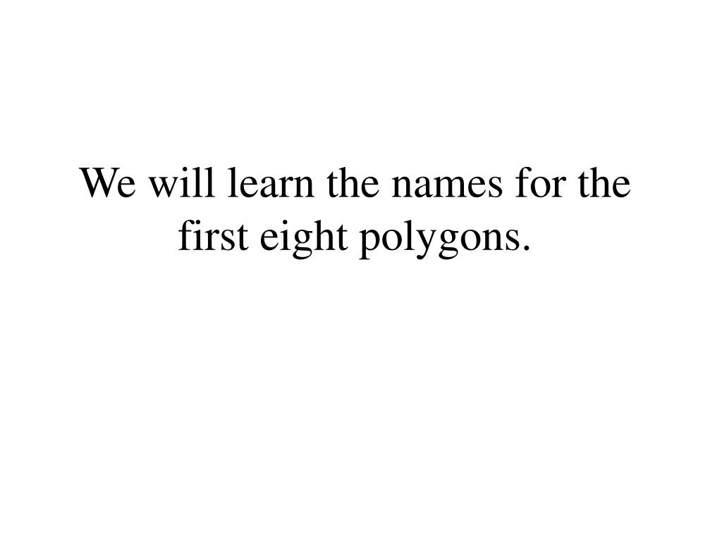 We will learn the names for the first eight polygons.