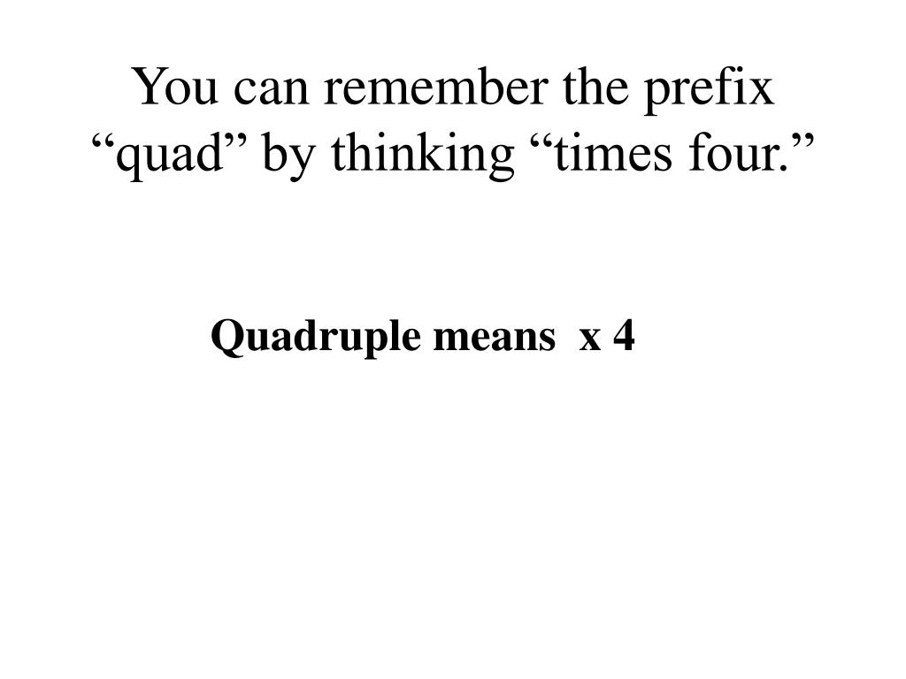 """You can remember the prefix """"quad"""" by thinking """"times four."""""""