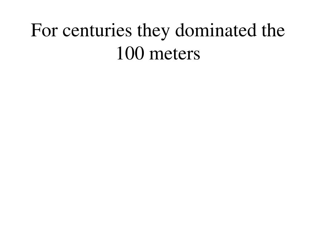 For centuries they dominated the 100 meters