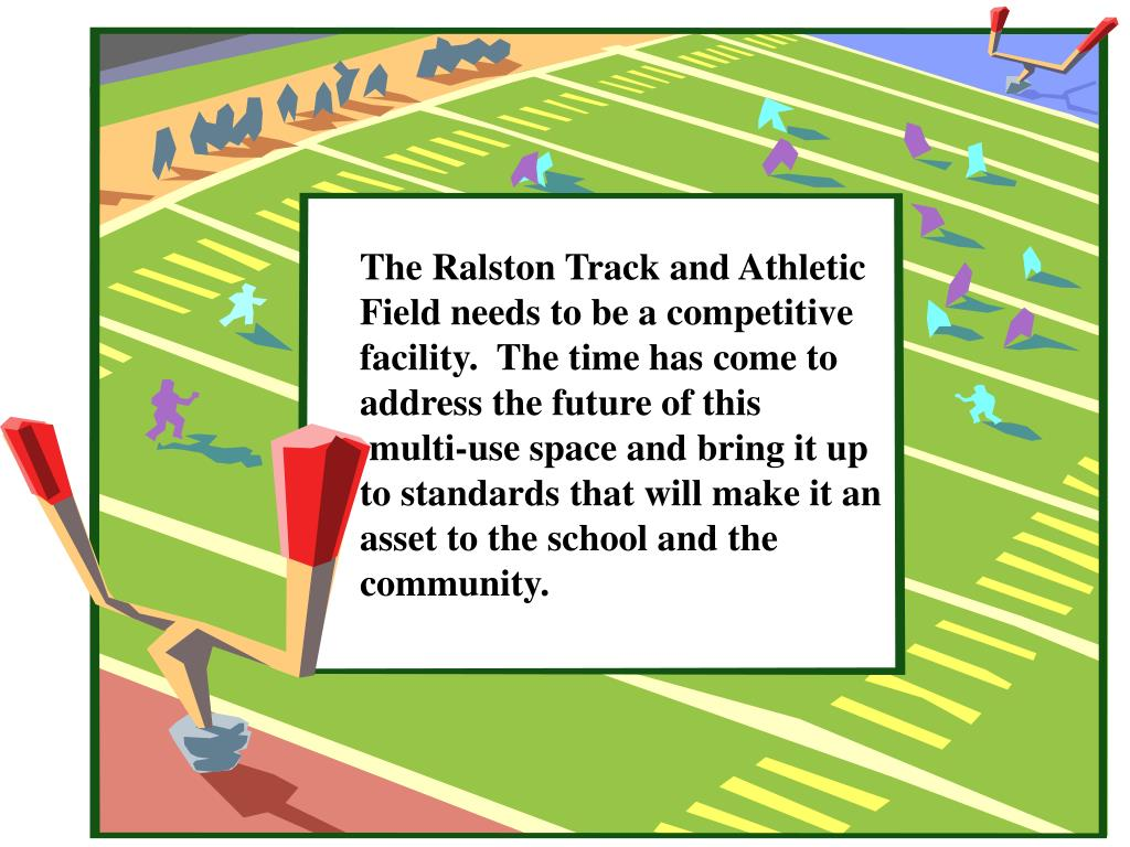 The Ralston Track and Athletic Field needs to be a competitive facility.  The time has come to address the future of this