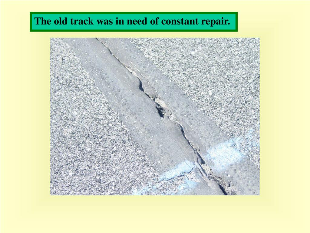 The old track was in need of constant repair.