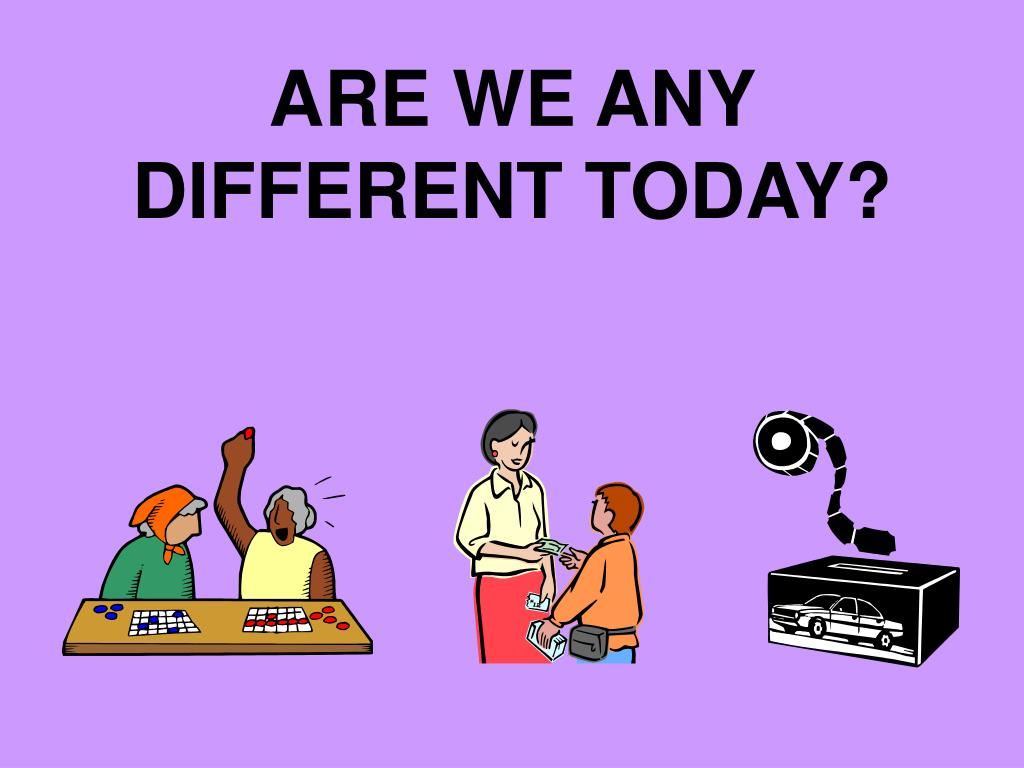 ARE WE ANY DIFFERENT TODAY?