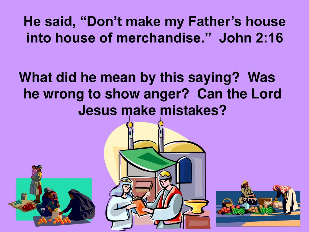 "He said, ""Don't make my Father's house into house of merchandise.""  John 2:16"