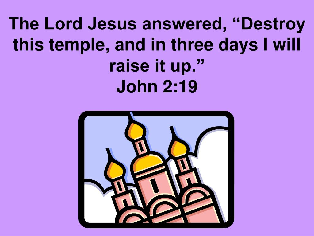 "The Lord Jesus answered, ""Destroy this temple, and in three days I will raise it up."""
