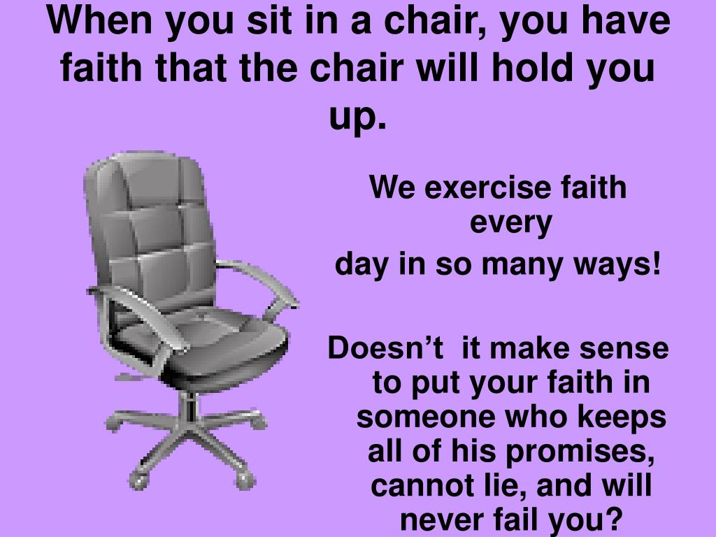 When you sit in a chair, you have faith that the chair will hold you up.