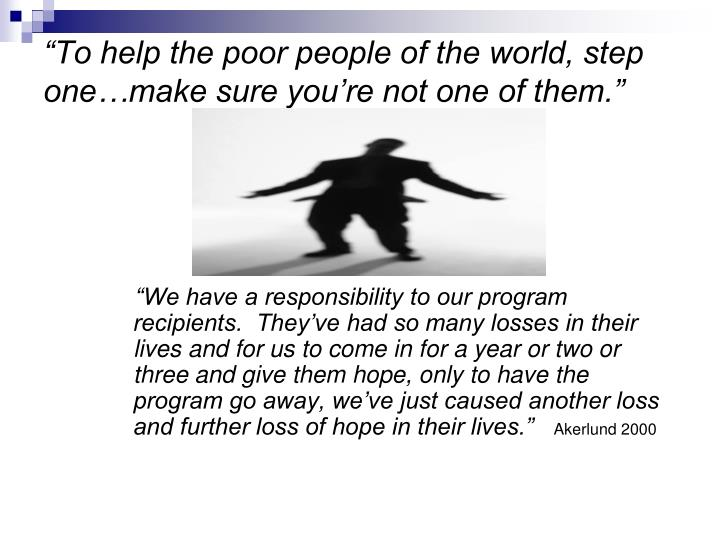 To help the poor people of the world step one make sure you re not one of them