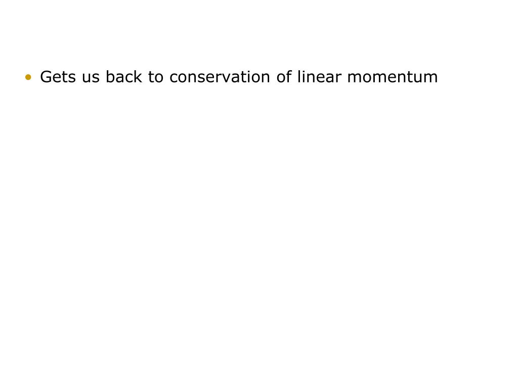 Gets us back to conservation of linear momentum