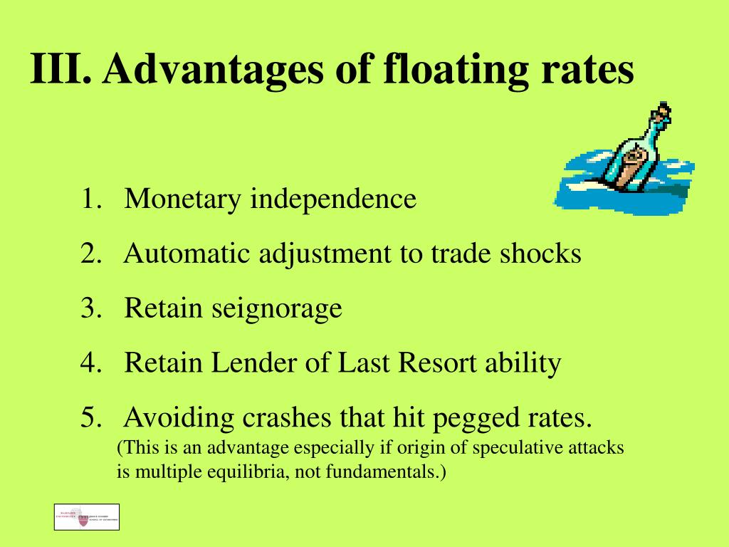 advantages of floating exchange rates The advantages of floating exchange rates are: flexibility andautomatic adjustment, flexibility in determining interest rates,greater insulation from other countries economic problems, lowerforeign exchange reserves.