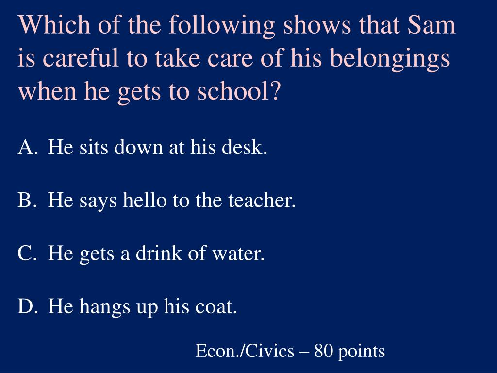 Which of the following shows that Sam is careful to take care of his belongings when he gets to school?