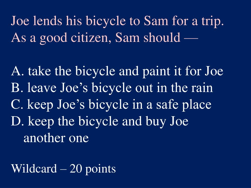 Joe lends his bicycle to Sam for a trip. As a good citizen, Sam should —
