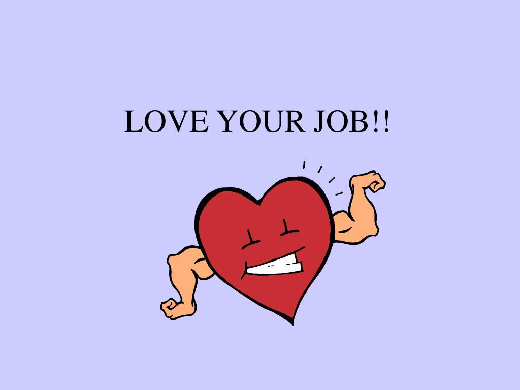 LOVE YOUR JOB!!