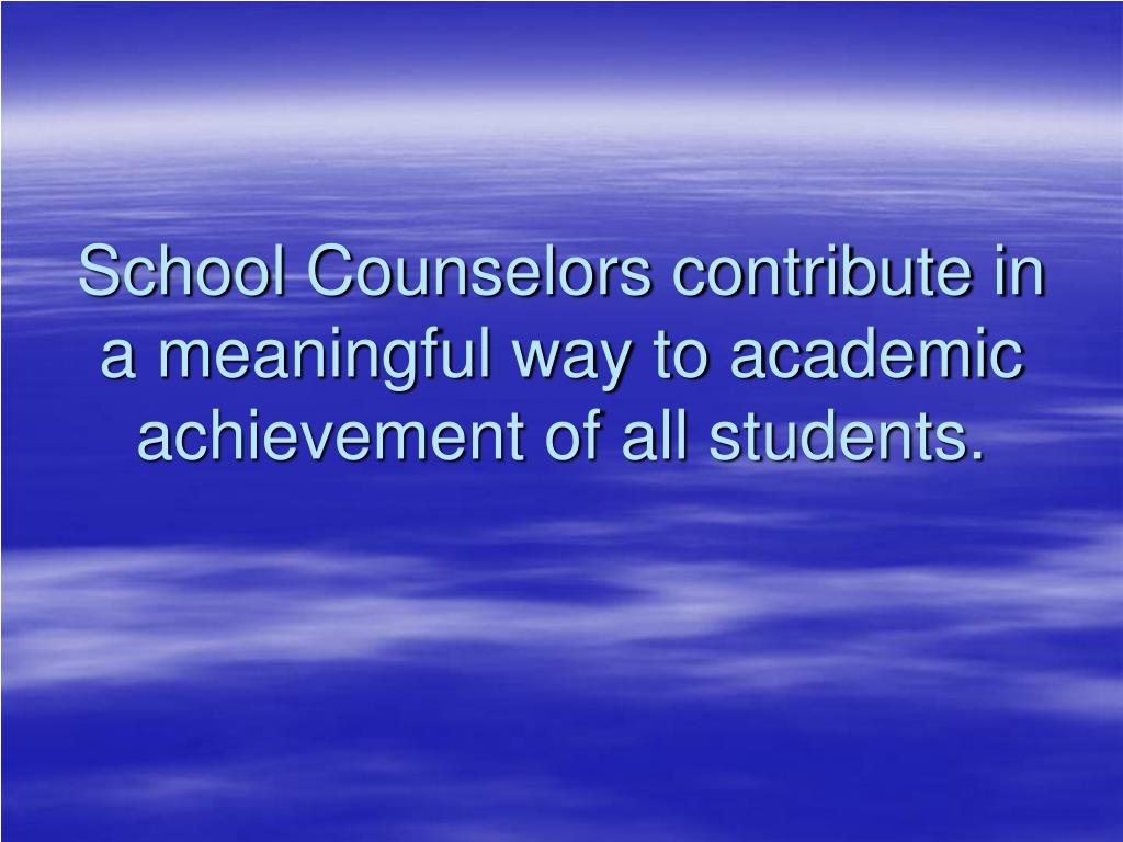 School Counselors contribute in a meaningful way to academic achievement of all students.
