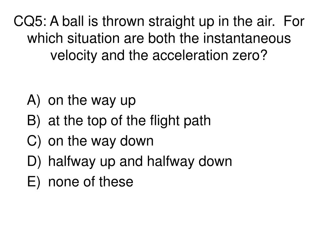 CQ5: A ball is thrown straight up in the air.  For which situation are both the instantaneous velocity and the acceleration zero?