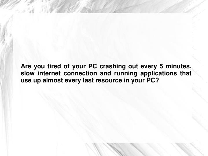 Are you tired of your PC crashing out every 5 minutes, slow internet connection and running applicat...