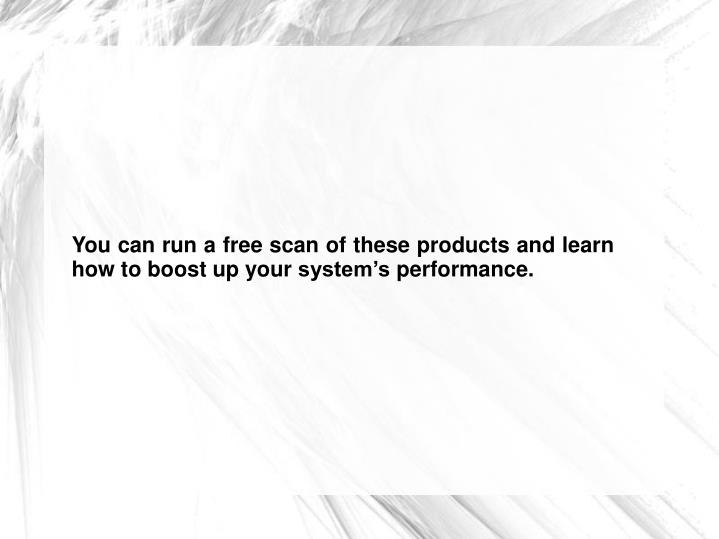 You can run a free scan of these products and learn how to boost up your system's performance.