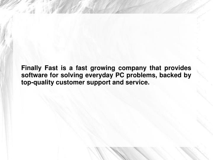 Finally Fast is a fast growing company that provides software for solving everyday PC problems, backed by top-quality customer support and service.