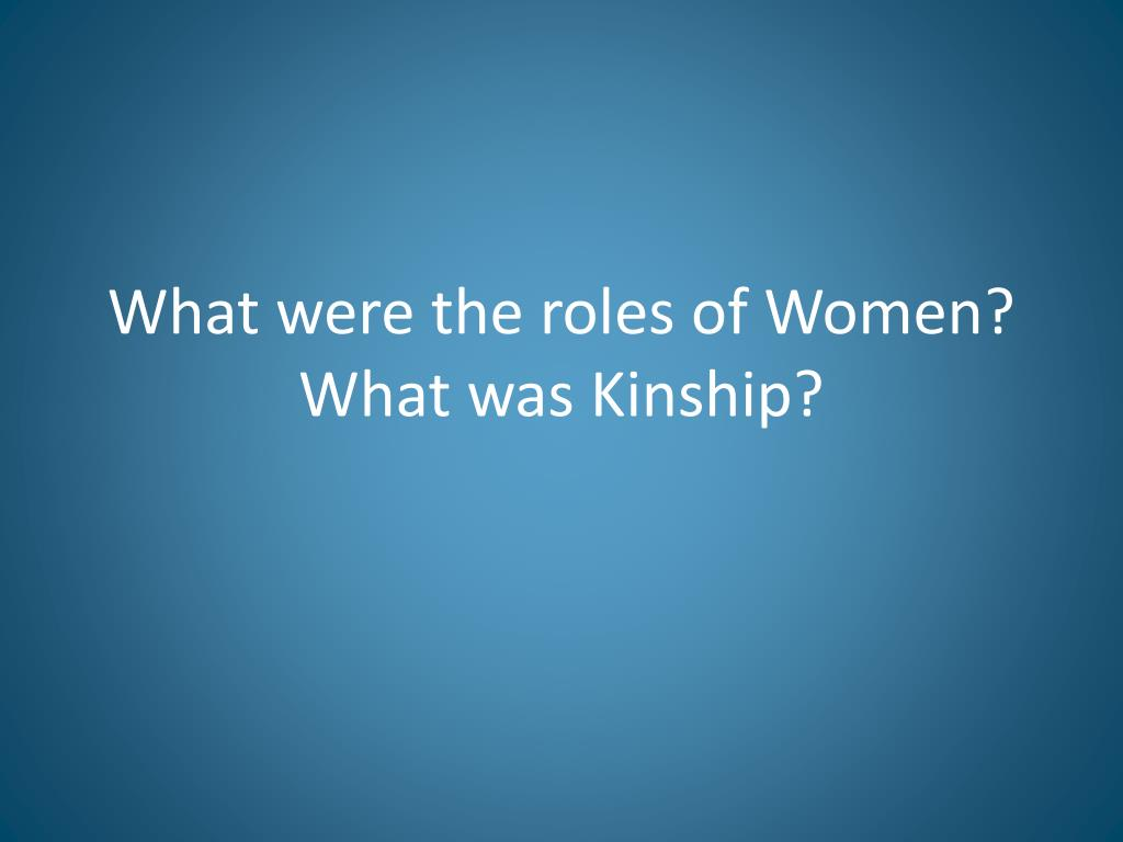 What were the roles of Women? What was Kinship?
