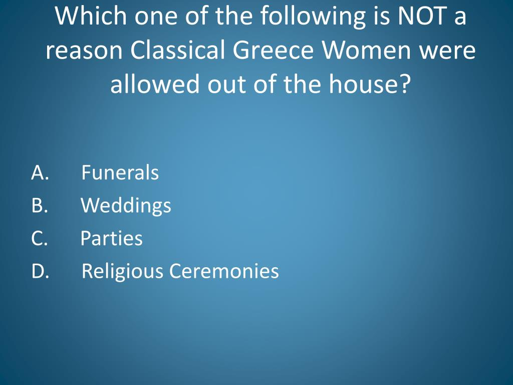 Which one of the following is NOT a reason Classical Greece Women were allowed out of the house?