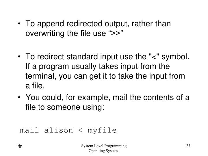 "To append redirected output, rather than overwriting the file use "">>"""