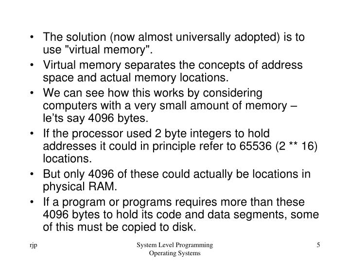 "The solution (now almost universally adopted) is to use ""virtual memory""."