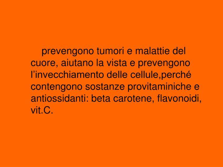 prevengono tumori e malattie del cuore, aiutano la vista e prevengono l'invecchiamento delle cellule,perché contengono sostanze provitaminiche e antiossidanti: beta carotene, flavonoidi, vit.C.