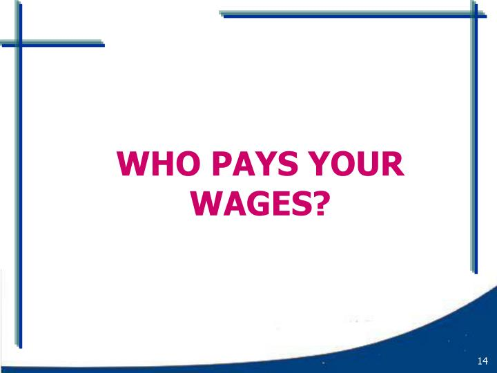 WHO PAYS YOUR WAGES?