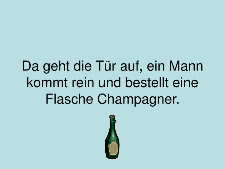 Da geht die Tür auf, ein Mann kommt rein und bestellt eine Flasche Champagner.