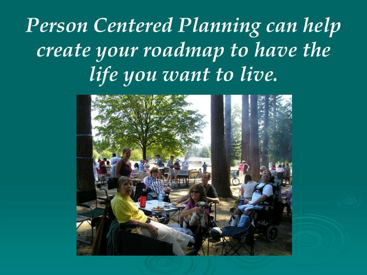 Person Centered Planning can help create your roadmap to have the life you want to live.