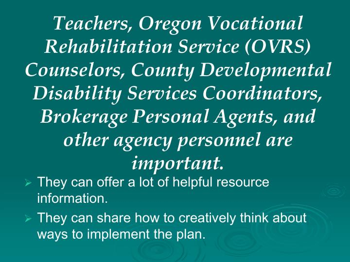 Teachers, Oregon Vocational Rehabilitation Service (OVRS) Counselors, County Developmental Disability Services Coordinators, Brokerage Personal Agents, and other agency personnel are important.