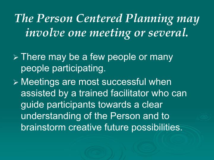 The Person Centered Planning may involve one meeting or several.