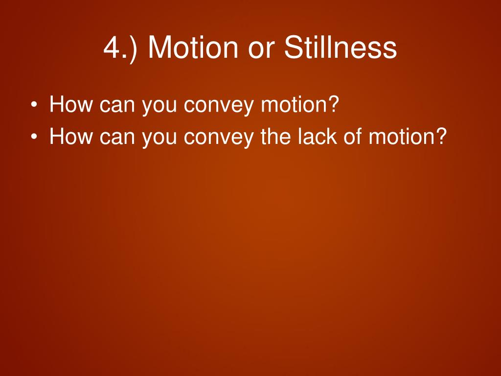 4.) Motion or Stillness