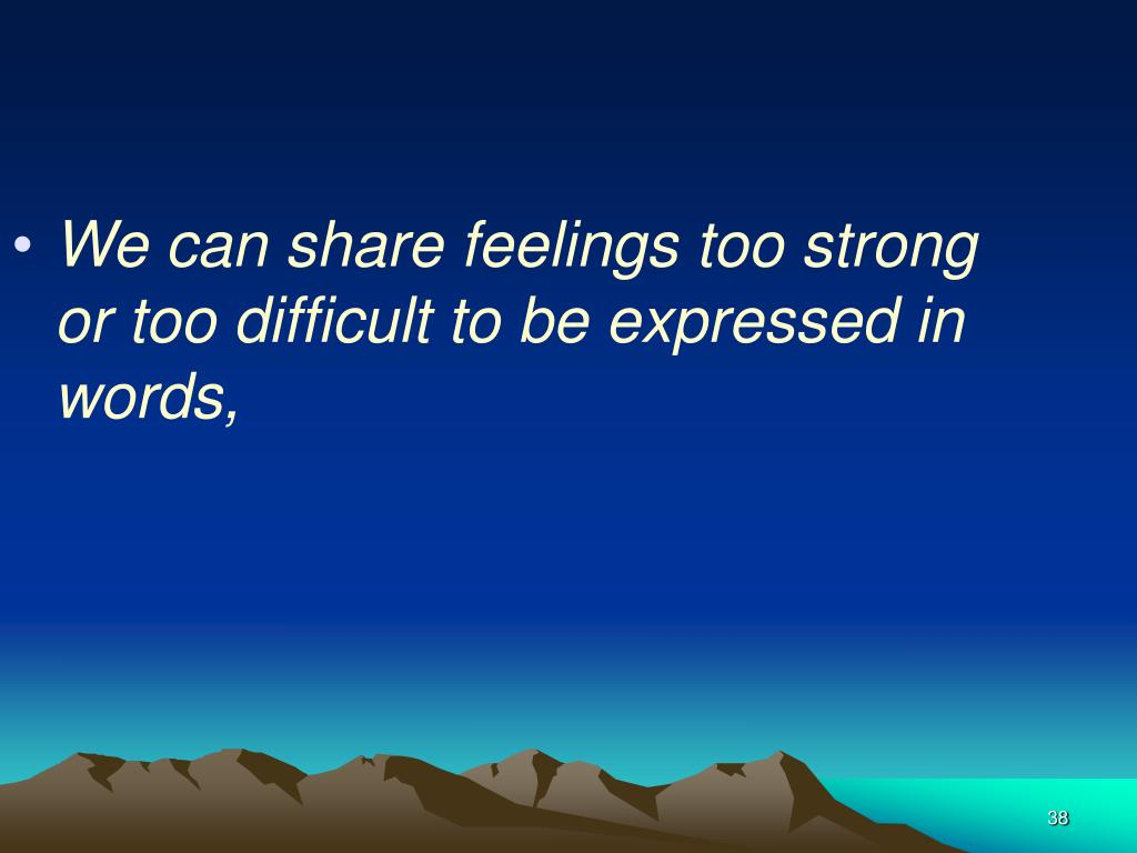 We can share feelings too strong or too difficult to be expressed in words,