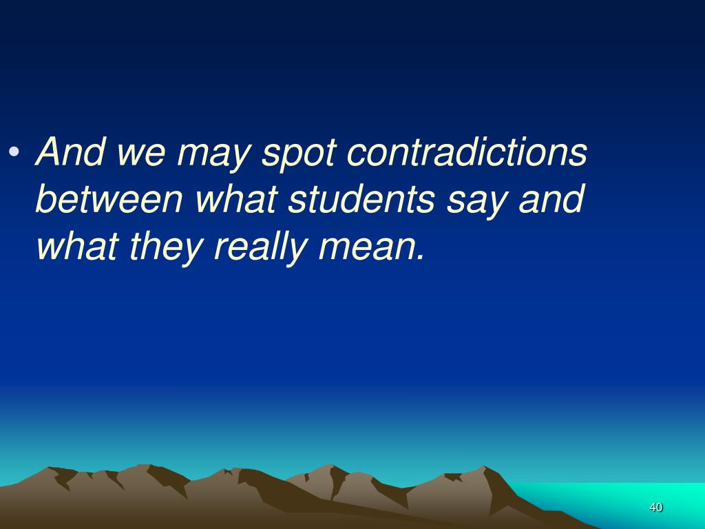 And we may spot contradictions between what students say and what they really mean.