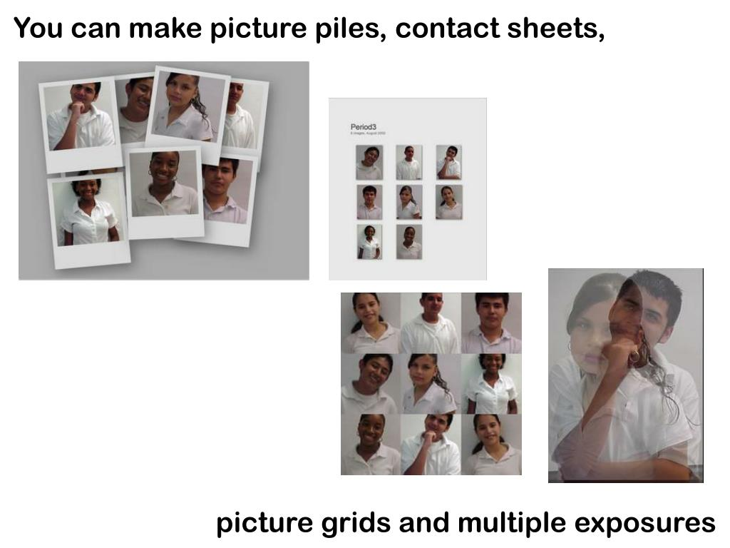 You can make picture piles, contact sheets,