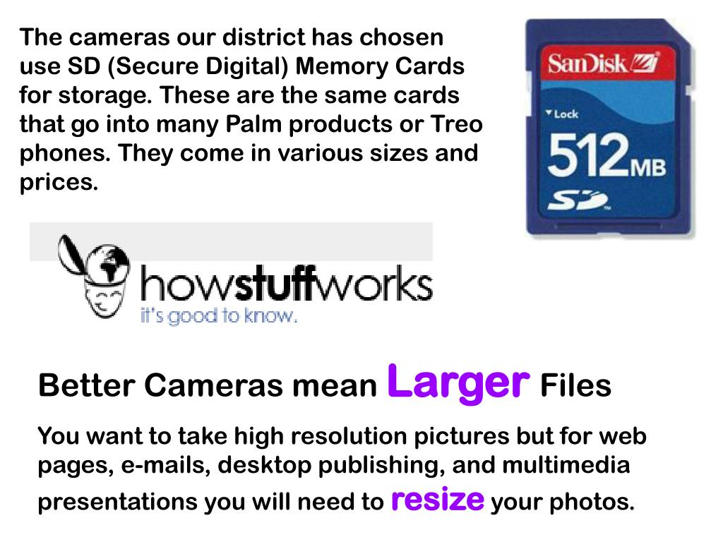 The cameras our district has chosen use SD (Secure Digital) Memory Cards for storage. These are the same cards that go into many Palm products or Treo phones. They come in various sizes and prices.
